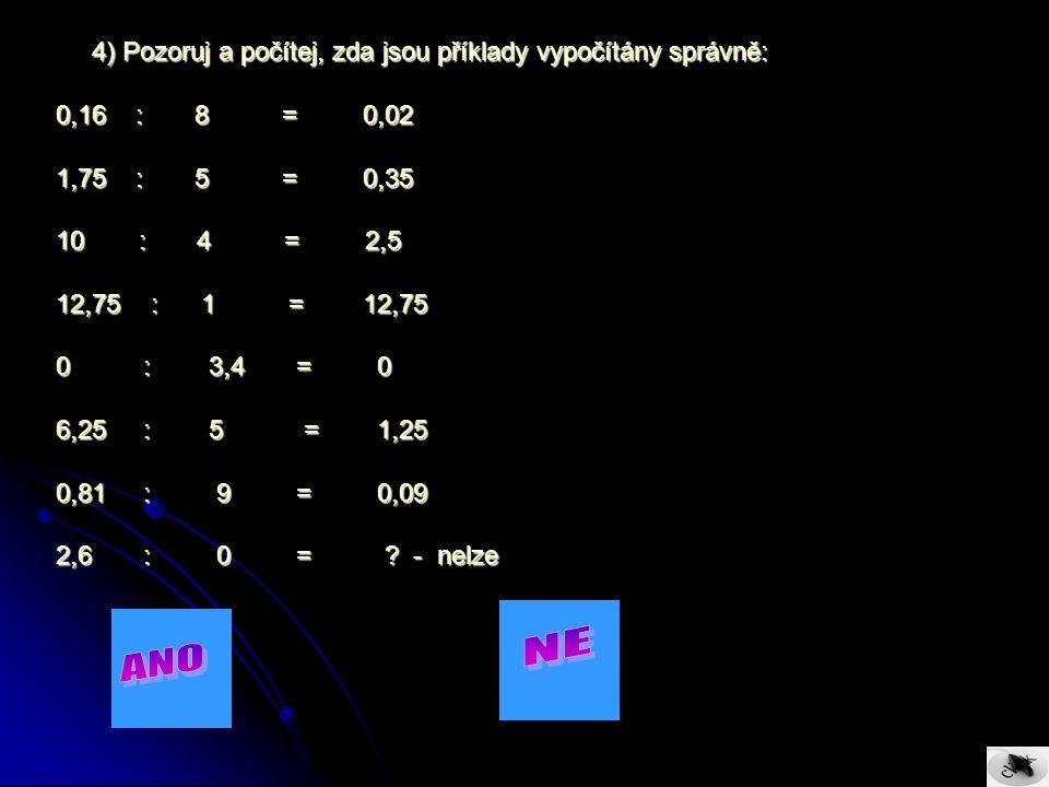 4) Pozoruj a počítej, zda jsou příklady vypočítány správně: 4) Pozoruj a počítej, zda jsou příklady vypočítány správně: 0,16 : 8 = 0,02 1,75 : 5 = 0,35 10 : 4 = 2,5 12,75 : 1 = 12,75 0 : 3,4 = 0 6,25 : 5 = 1,25 0,81 : 9 = 0,09 2,6 : 0 = .