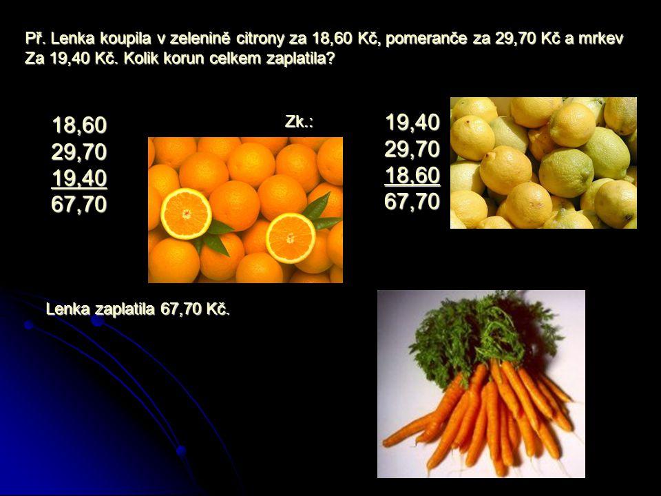 Př.Lenka koupila v zelenině citrony za 18,60 Kč, pomeranče za 29,70 Kč a mrkev Za 19,40 Kč.