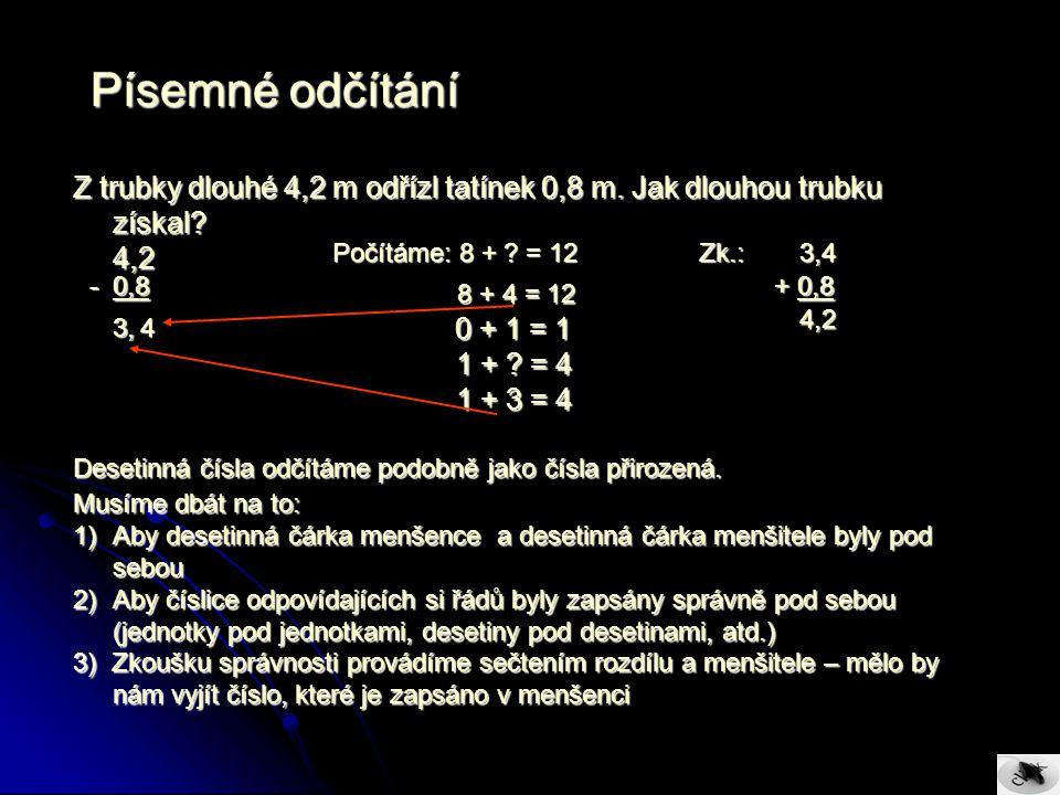Příklady na procvičení: 1.Odečtěte 124,7Vhodné je doplnit čísla124,70 Zk.: 67,77 124,7Vhodné je doplnit čísla124,70 Zk.: 67,77 - 56,93tak, aby měla stejný- 56,73 + 56,93 - 56,93tak, aby měla stejný- 56,73 + 56,93 počet desetinných míst 67,77 124,70 2.