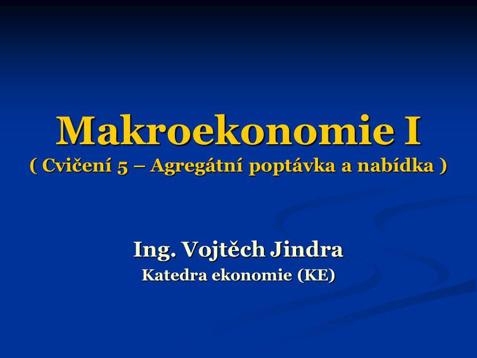 Makroekonomie I ( Cvičení 5 – Agregátní poptávka a nabídka ) Ing. Vojtěch Jindra Katedra ekonomie (KE)