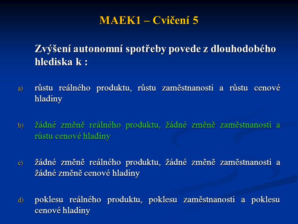 MAEK1 – Cvičení 5 Zvýšení autonomní spotřeby povede z dlouhodobého hlediska k : a) růstu reálného produktu, růstu zaměstnanosti a růstu cenové hladiny
