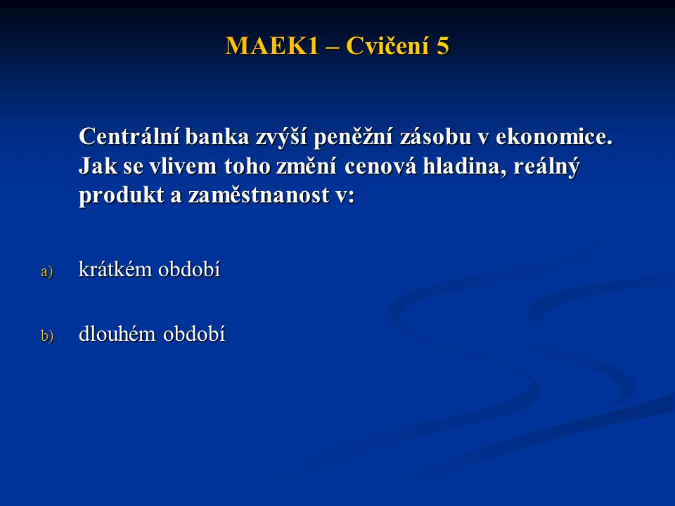 MAEK1 – Cvičení 5 Centrální banka zvýší peněžní zásobu v ekonomice. Jak se vlivem toho změní cenová hladina, reálný produkt a zaměstnanost v: a) krátk