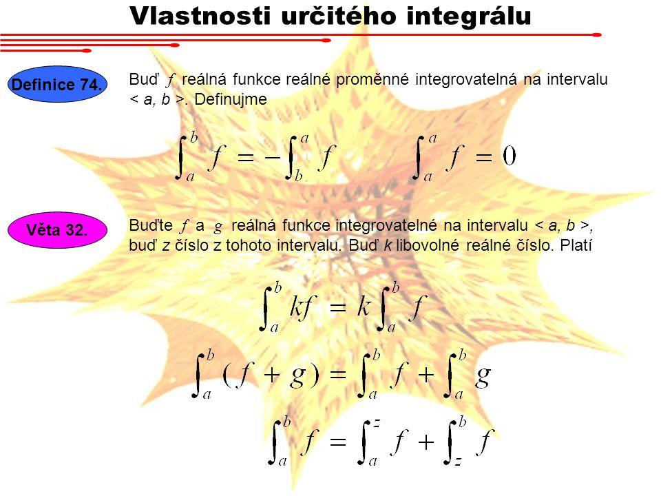 Vlastnosti určitého integrálu Definice 74. Buď f reálná funkce reálné proměnné integrovatelná na intervalu. Definujme Věta 32. Buďte f a g reálná funk