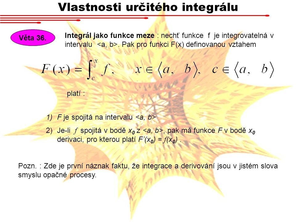 Vlastnosti určitého integrálu Věta 36. Integrál jako funkce meze : nechť funkce f je integrovatelná v intervalu. Pak pro funkci F(x) definovanou vztah
