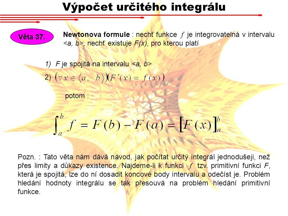 Výpočet určitého integrálu Věta 37. Newtonova formule : nechť funkce f je integrovatelná v intervalu, nechť existuje F(x), pro kterou platí potom : 1)