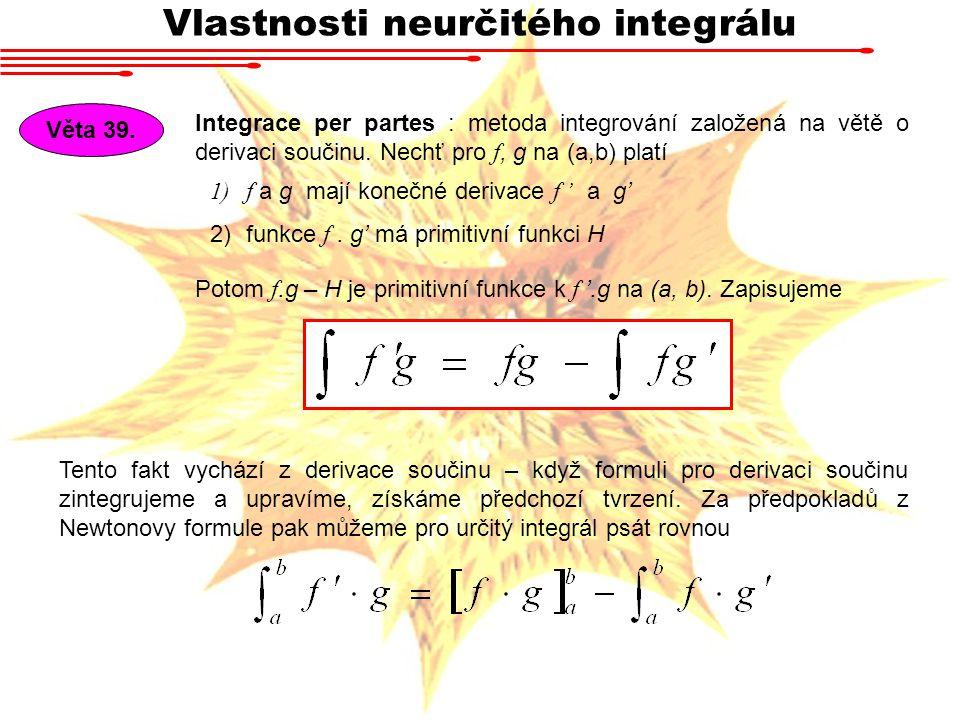 Vlastnosti neurčitého integrálu Věta 39. Integrace per partes : metoda integrování založená na větě o derivaci součinu. Nechť pro f, g na (a,b) platí