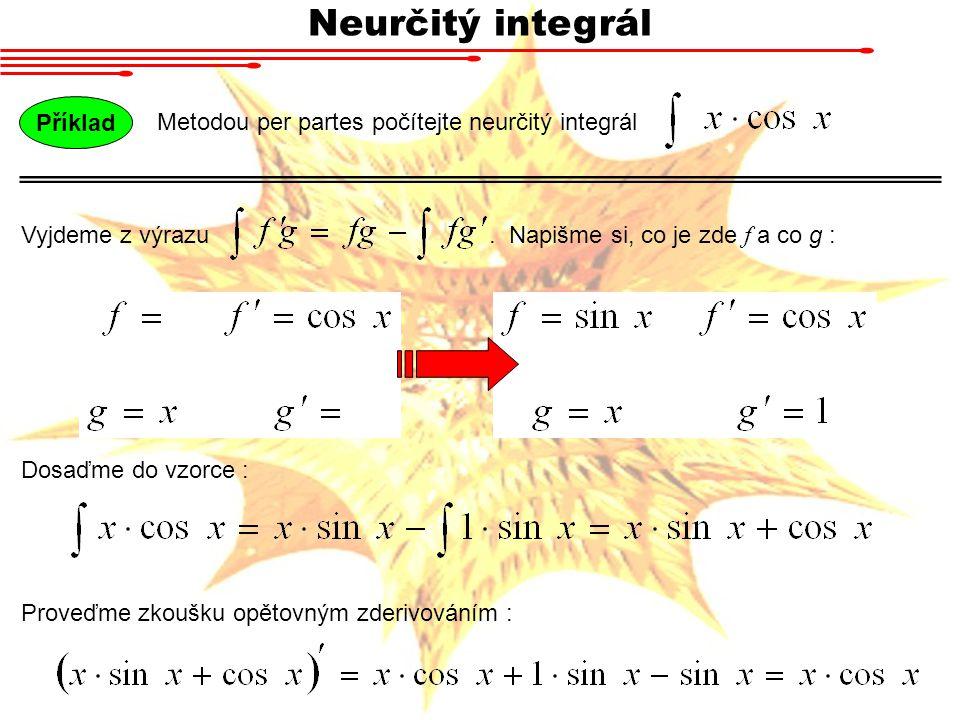 Neurčitý integrál Metodou per partes počítejte neurčitý integrál Příklad Vyjdeme z výrazu. Napišme si, co je zde f a co g : Dosaďme do vzorce : Proveď