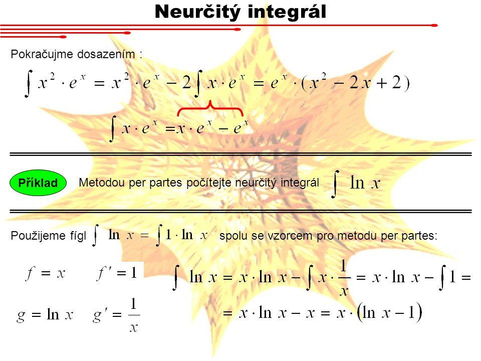 Neurčitý integrál Pokračujme dosazením : Metodou per partes počítejte neurčitý integrál Příklad Použijeme fígl spolu se vzorcem pro metodu per partes: