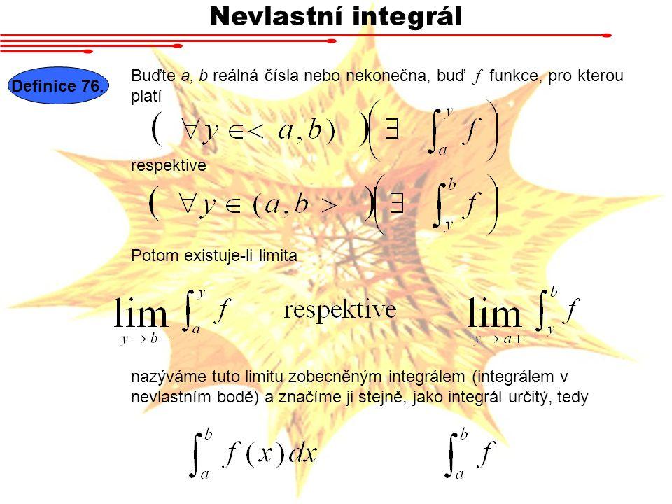 Nevlastní integrál Definice 76. Buďte a, b reálná čísla nebo nekonečna, buď f funkce, pro kterou platí respektive Potom existuje-li limita nazýváme tu