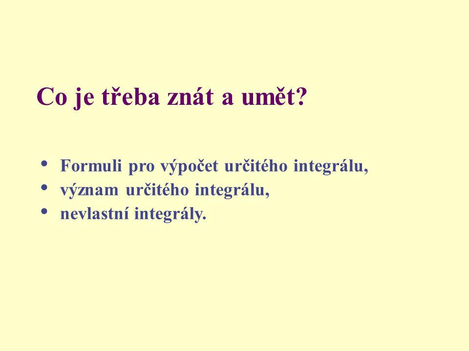 Co je třeba znát a umět? • Formuli pro výpočet určitého integrálu, • význam určitého integrálu, • nevlastní integrály.