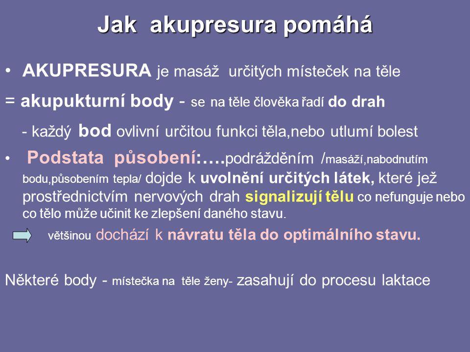 Jak akupresura pomáhá •AKUPRESURA je masáž určitých místeček na těle = akupukturní body - se na těle člověka řadí do drah - každý bod ovlivní určitou