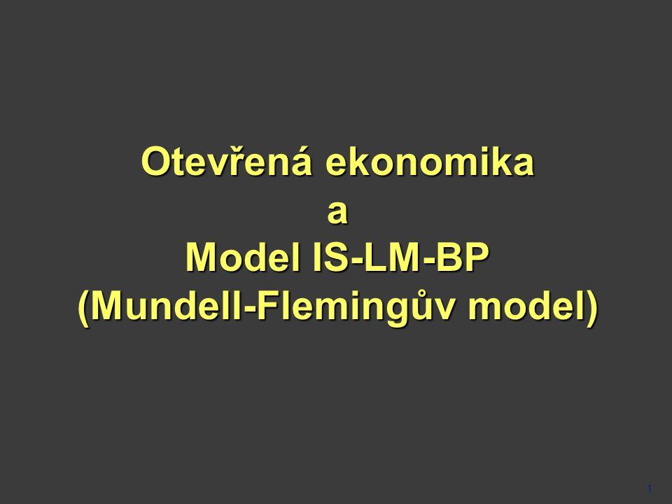 Mundell-Flemingův model (IS-LM-PB model)  analyzuje účinky fiskální a monetární politiky v otevřené ekonomice  vychází z modelu IS-LM  má stejné předpoklady  Předpoklady: •fixní cenová hladina •ekonomika je pod potenciálním produktem (nevyužité výrobní zdroje) •IS-LM je doplněn o BP •platí pro malé otevřené ekonomiky  země sama o sobě neovlivní výši (světové) produkce a zároveň neovlivní světovou úrokovou míru  domácí úroková míra by se za jinak stejných podmínek rovnala světové  model, který předpokládá dokonalou kapitálovou mobilitu