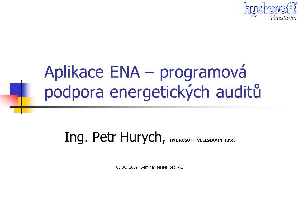 Aplikace ENA – programová podpora energetických auditů Ing. Petr Hurych, HYDROSOFT VELESLAVÍN s.r.o. 03.06. 2009 Seminář MHMP pro MČ