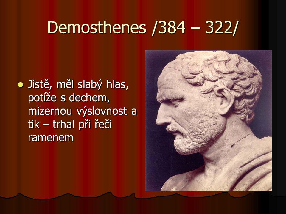 Demosthenes /384 – 322/  Jistě, měl slabý hlas, potíže s dechem, mizernou výslovnost a tik – trhal při řeči ramenem