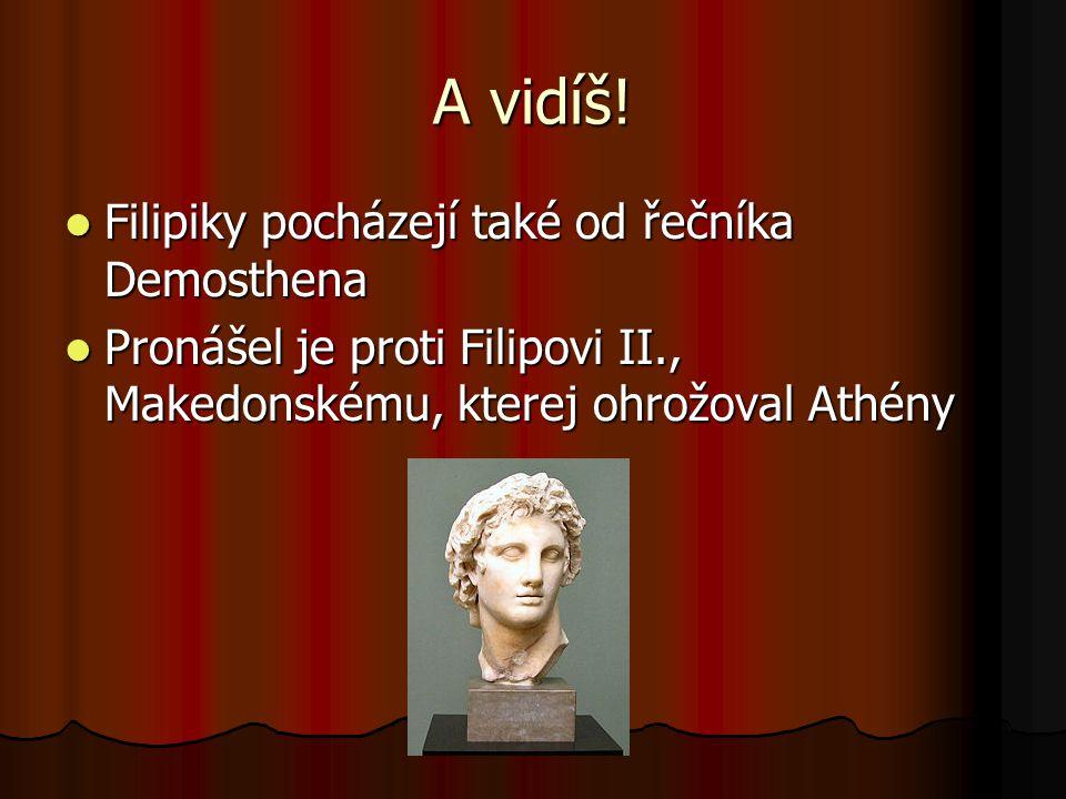 A vidíš!  Filipiky pocházejí také od řečníka Demosthena  Pronášel je proti Filipovi II., Makedonskému, kterej ohrožoval Athény