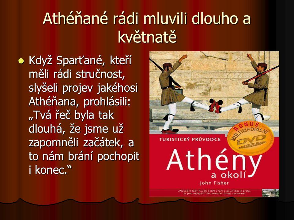 """Athéňané rádi mluvili dlouho a květnatě  Když Sparťané, kteří měli rádi stručnost, slyšeli projev jakéhosi Athéňana, prohlásili: """"Tvá řeč byla tak dl"""