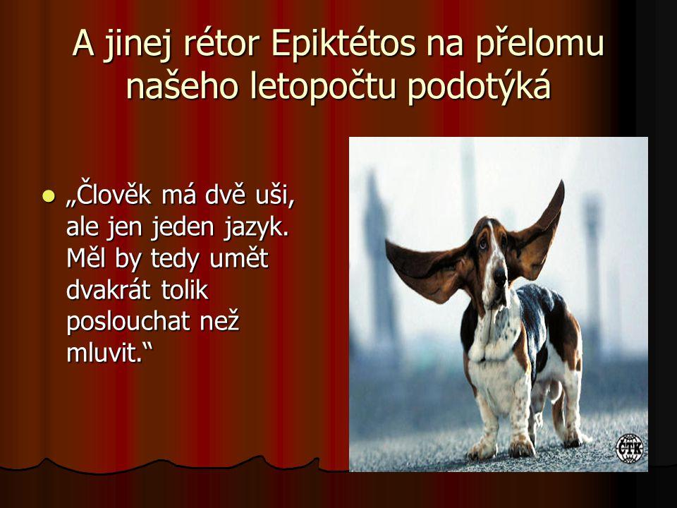 """A jinej rétor Epiktétos na přelomu našeho letopočtu podotýká  """"Člověk má dvě uši, ale jen jeden jazyk. Měl by tedy umět dvakrát tolik poslouchat než"""