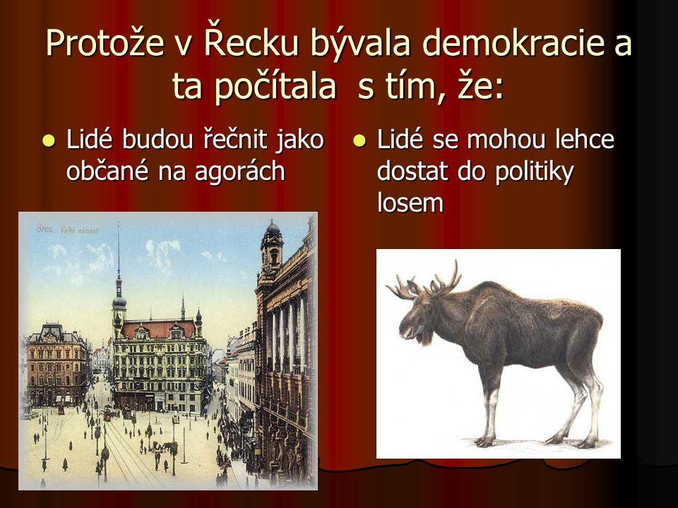 Protože v Řecku bývala demokracie a ta počítala s tím, že:  Lidé budou řečnit jako občané na agorách  Lidé se mohou lehce dostat do politiky losem