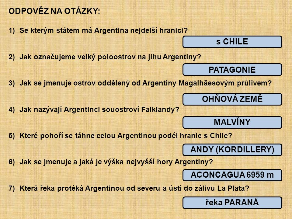 ODPOVĚZ NA OTÁZKY: 1)Se kterým státem má Argentina nejdelší hranici? 2)Jak označujeme velký poloostrov na jihu Argentiny? 3)Jak se jmenuje ostrov oddě