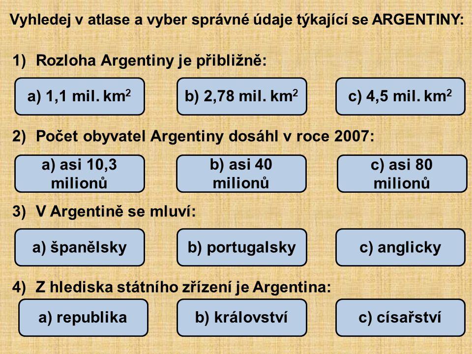 Vyhledej v atlase a vyber správné údaje týkající se ARGENTINY: 1)Rozloha Argentiny je přibližně: 2)Počet obyvatel Argentiny dosáhl v roce 2007: 3)V Argentině se mluví: 4)Z hlediska státního zřízení je Argentina: a) 1,1 mil.