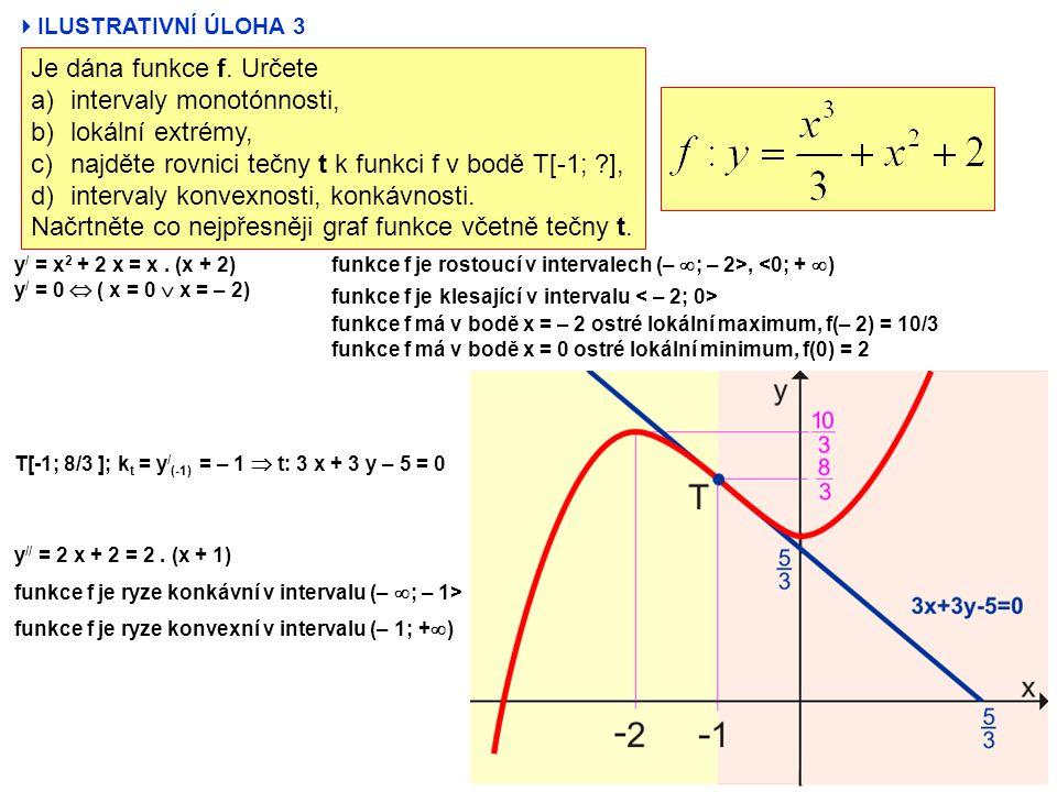  ILUSTRATIVNÍ ÚLOHA 3 Je dána funkce f. Určete a)intervaly monotónnosti, b)lokální extrémy, c)najděte rovnici tečny t k funkci f v bodě T[-1; ?], d)i