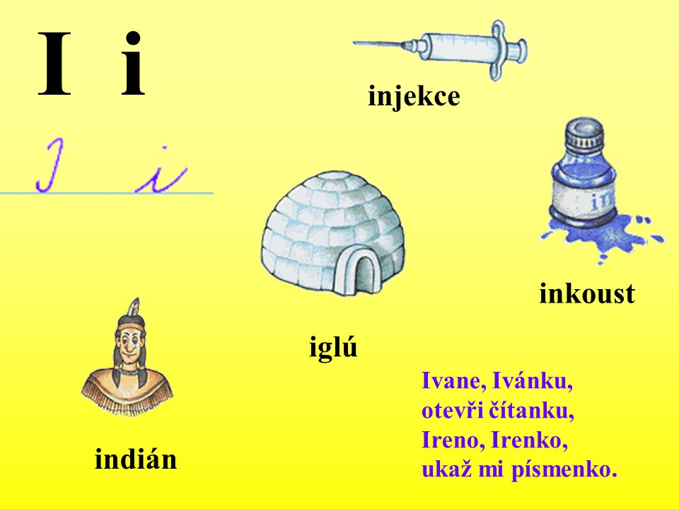 Ivane, Ivánku, otevři čítanku, Ireno, Irenko, ukaž mi písmenko. indián injekce inkoust iglú I i