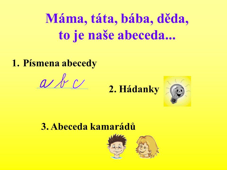Máma, táta, bába, děda, to je naše abeceda... 1. Písmena abecedy 2. Hádanky 3. Abeceda kamarádů