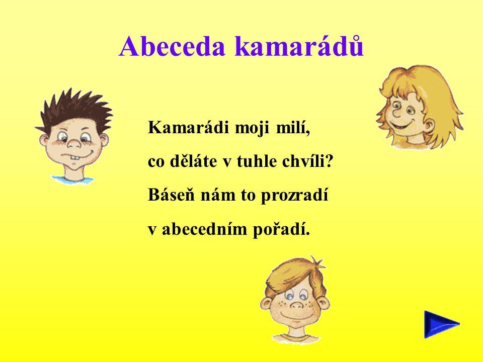 Abeceda kamarádů Kamarádi moji milí, co děláte v tuhle chvíli? Báseň nám to prozradí v abecedním pořadí.