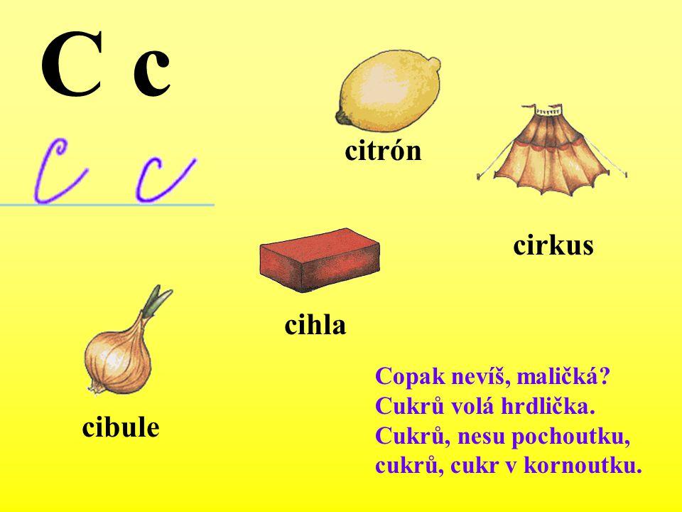 citrón cibule cirkus cihla C c Copak nevíš, maličká? Cukrů volá hrdlička. Cukrů, nesu pochoutku, cukrů, cukr v kornoutku.