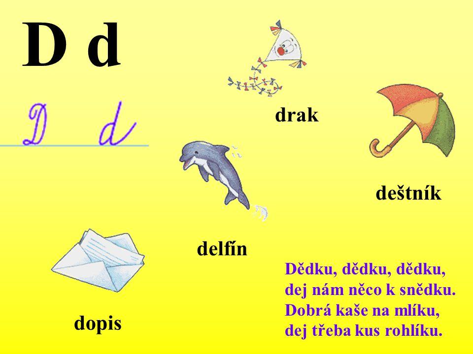 Dědku, dědku, dědku, dej nám něco k snědku. Dobrá kaše na mlíku, dej třeba kus rohlíku. delfín D d dopis deštník drak