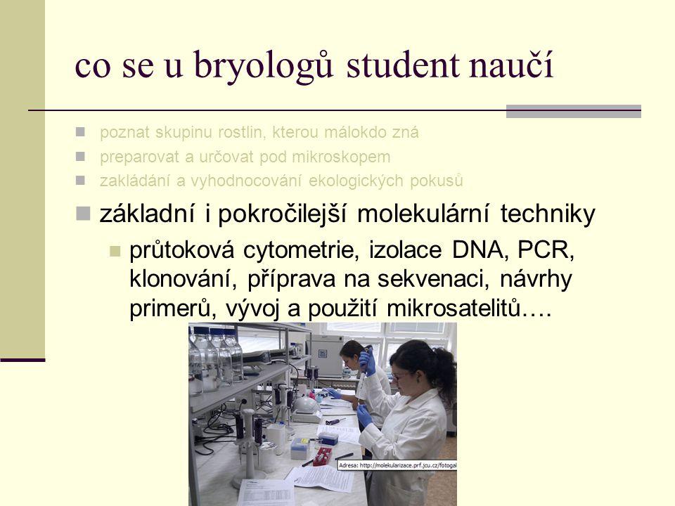 co se u bryologů student naučí  poznat skupinu rostlin, kterou málokdo zná  preparovat a určovat pod mikroskopem  zakládání a vyhodnocování ekologi