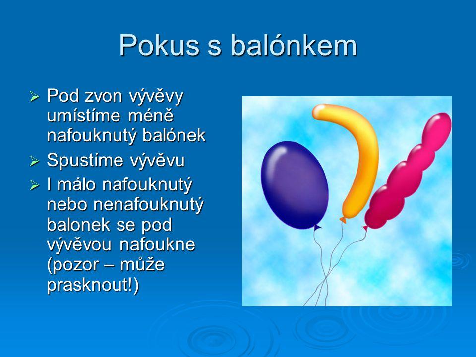 Pokus s balónkem  Pod zvon vývěvy umístíme méně nafouknutý balónek  Spustíme vývěvu  I málo nafouknutý nebo nenafouknutý balonek se pod vývěvou nafoukne (pozor – může prasknout!)