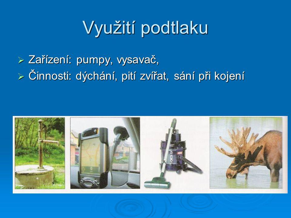 Využití podtlaku  Zařízení: pumpy, vysavač,  Činnosti: dýchání, pití zvířat, sání při kojení