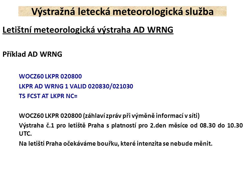 Letištní meteorologická výstraha AD WRNG Příklad AD WRNG WOCZ60 LKPR 020800 LKPR AD WRNG 1 VALID 020830/021030 TS FCST AT LKPR NC= WOCZ60 LKPR 020800