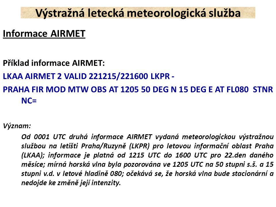 Příklad informace AIRMET: LKAA AIRMET 2 VALID 221215/221600 LKPR - PRAHA FIR MOD MTW OBS AT 1205 50 DEG N 15 DEG E AT FL080 STNR NC= Význam: Od 0001 U