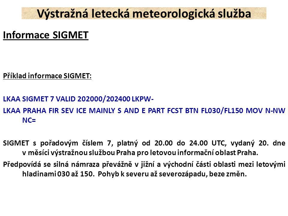 Informace SIGMET Příklad informace SIGMET: LKAA SIGMET 7 VALID 202000/202400 LKPW- LKAA PRAHA FIR SEV ICE MAINLY S AND E PART FCST BTN FL030/FL150 MOV