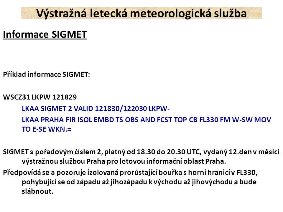Informace SIGMET Příklad informace SIGMET: WSCZ31 LKPW 121829 LKAA SIGMET 2 VALID 121830/122030 LKPW- LKAA PRAHA FIR ISOL EMBD TS OBS AND FCST TOP CB