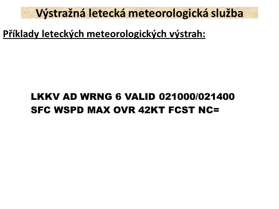 Příklady leteckých meteorologických výstrah: LKKV AD WRNG 6 VALID 021000/021400 SFC WSPD MAX OVR 42KT FCST NC= Výstražná letecká meteorologická služba