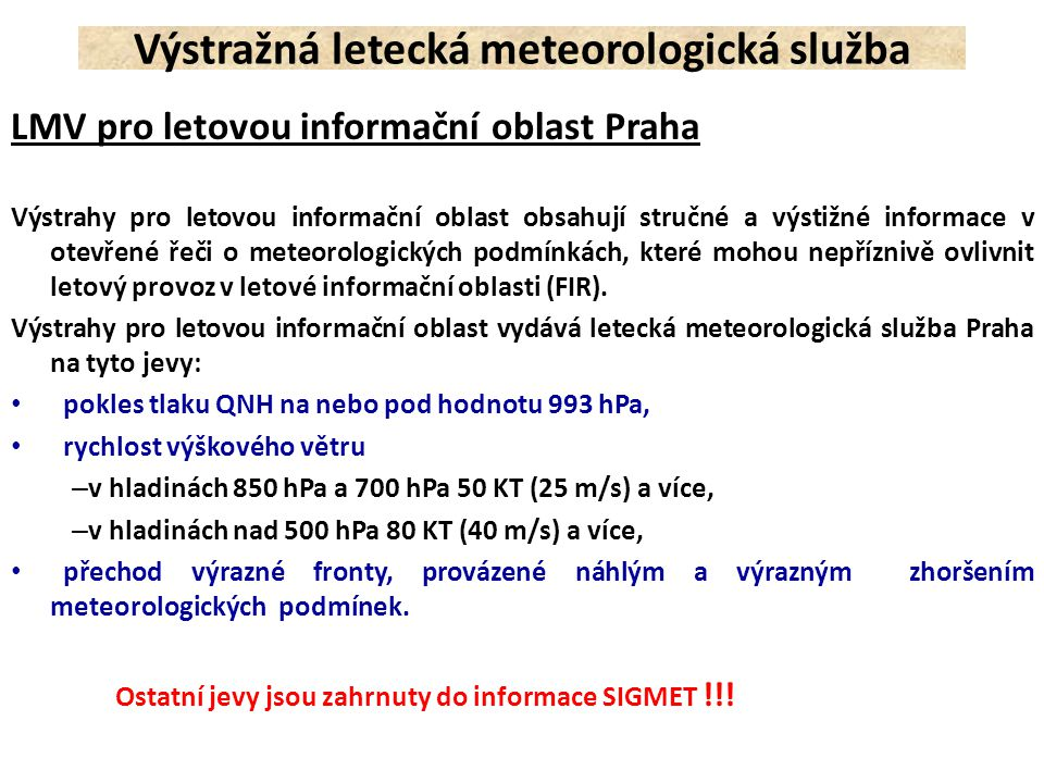 Příklady leteckých meteorologických výstrah: Výstražná letecká meteorologická služba LKAA SIGMET 4 VALID 282020/282220 LKPW- LKAA PRAHA FIR OBSC TS OBS AND FCST CENTRAL AND S MORAVIA TOP FL340 MOV NW NC=