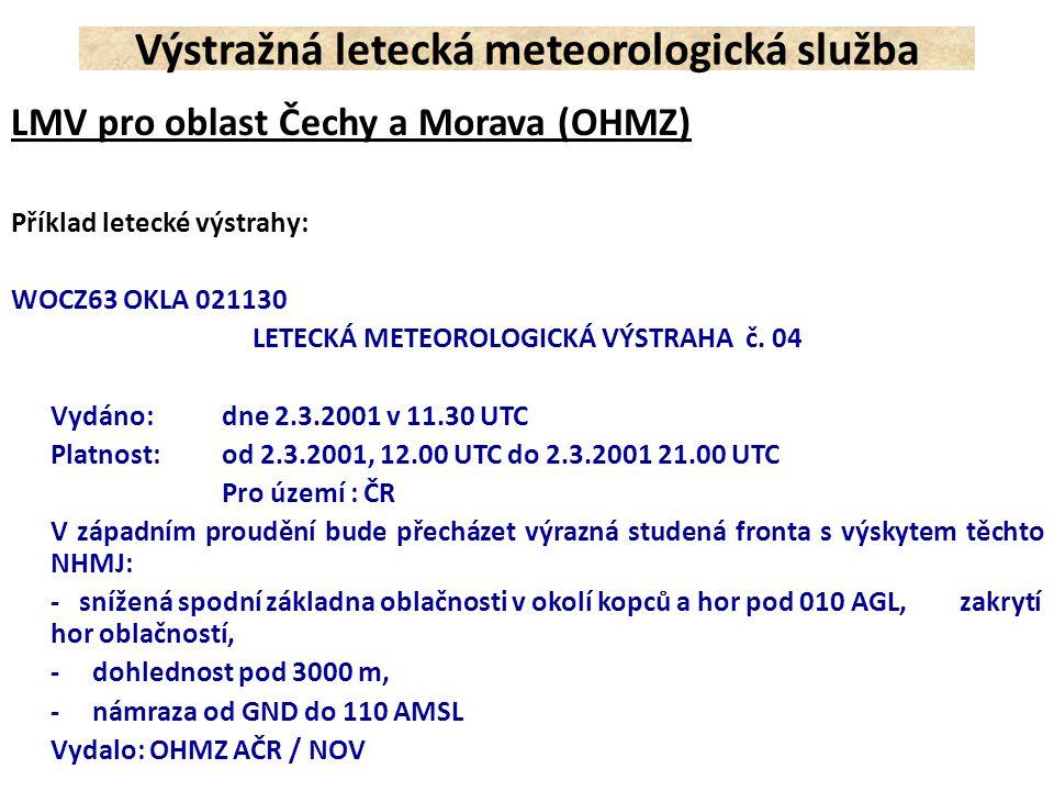 Letištní meteorologická výstraha AD WRNG Výstraha pro letiště musí obsahovat: a)Směrovací značku letiště; LKPR b)identifikaci a pořadové číslo zprávy; Ad WRNG 5 c)datum-čas vyjadřující období platnosti v UTC; VALID 221215/221600 d)popis jevu, na který se výstraha pro letiště vydává; TC ANDREW; HVY SN 25CM; SFC WSPD 40KT MAX60 e)identifikace, zda je uvedený jev pozorován a jeho výskyt je nadále očekáván nebo zda je výskyt jevu předpovídán; OBS AT 1200Z f)očekávaná změna intenzity; INTSF; WKN; NC Výstražná letecká meteorologická služba