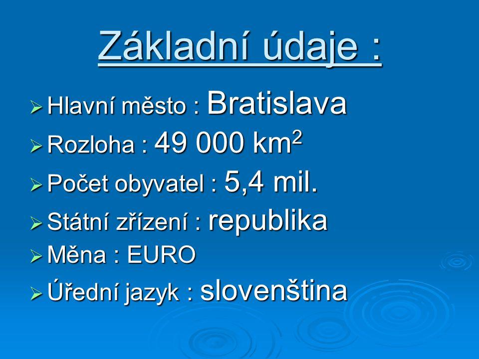 Základní údaje :  Hlavní město : Bratislava  Rozloha : 49 000 km 2  Počet obyvatel : 5,4 mil.  Státní zřízení : republika  Měna : EURO  Úřední j