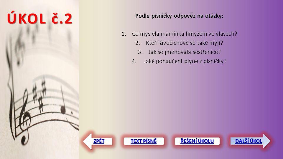 ÚKOL č.2 Podle písničky odpověz na otázky: 1.Co myslela maminka hmyzem ve vlasech? 2.Kteří živočichové se také myjí? 3.Jak se jmenovala sestřenice? 4.