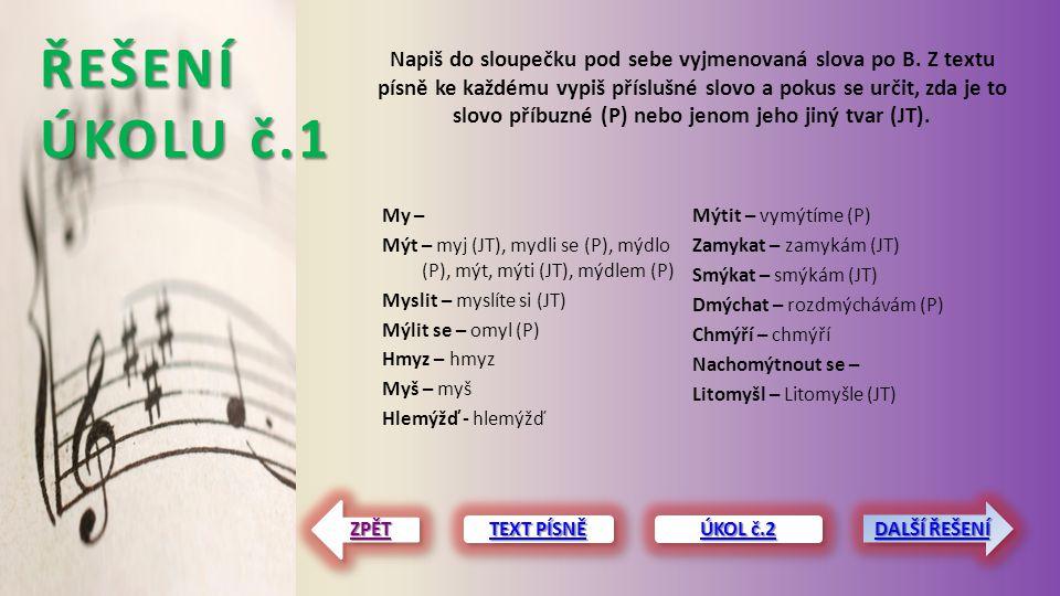 ŘEŠENÍ ÚKOLU č.1 My – Mýt – myj (JT), mydli se (P), mýdlo (P), mýt, mýti (JT), mýdlem (P) Myslit – myslíte si (JT) Mýlit se – omyl (P) Hmyz – hmyz Myš