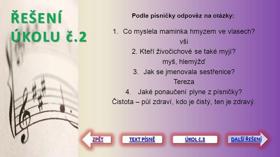 ŘEŠENÍ ÚKOLU č.2 Podle písničky odpověz na otázky: TEXT PÍSNĚ TEXT PÍSNĚ TEXT PÍSNĚ TEXT PÍSNĚ ZPĚT 1.Co myslela maminka hmyzem ve vlasech? vši 2. Kte