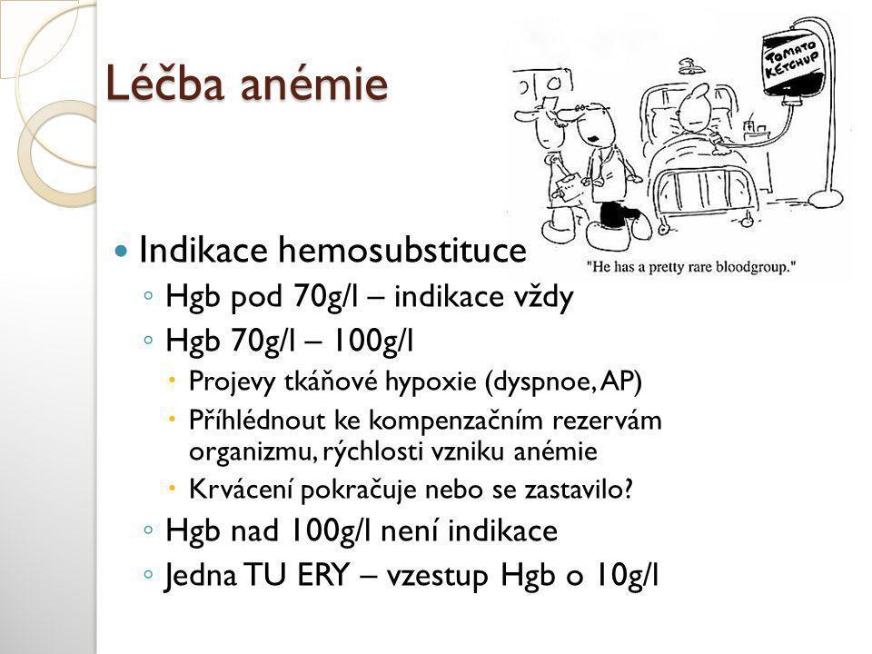 Léčba anémie  Indikace hemosubstituce ◦ Hgb pod 70g/l – indikace vždy ◦ Hgb 70g/l – 100g/l  Projevy tkáňové hypoxie (dyspnoe, AP)  Příhlédnout ke kompenzačním rezervám organizmu, rýchlosti vzniku anémie  Krvácení pokračuje nebo se zastavilo.