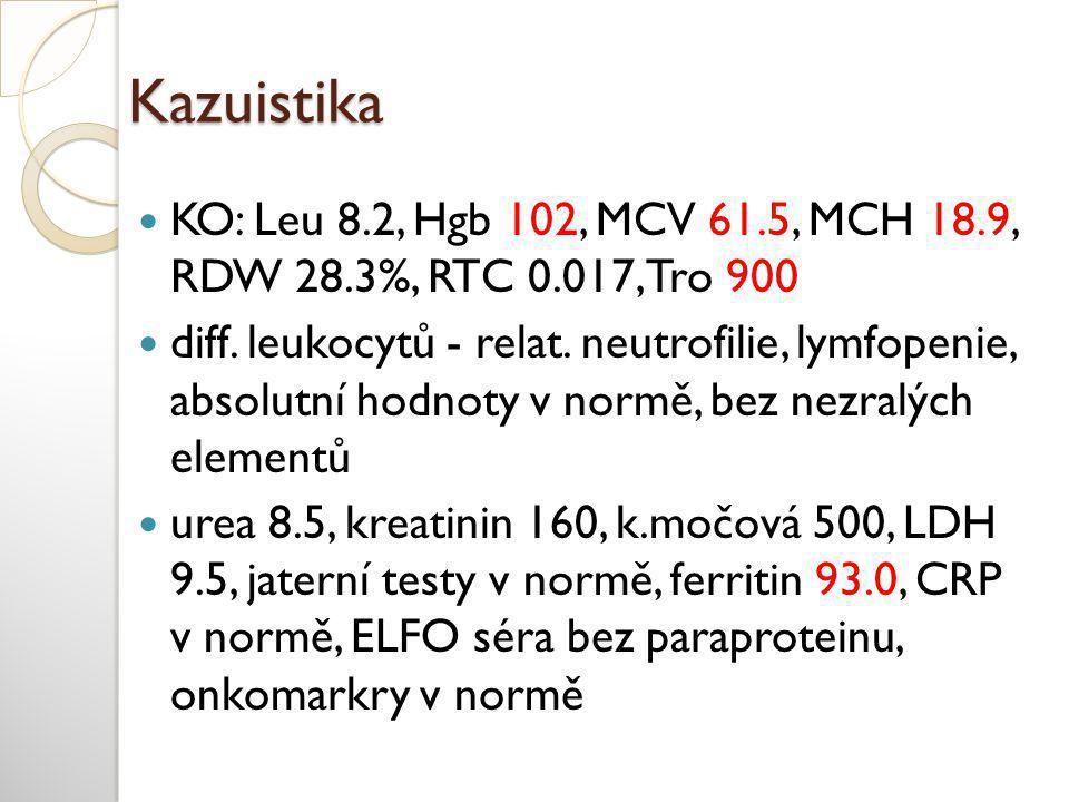 Kazuistika  KO: Leu 8.2, Hgb 102, MCV 61.5, MCH 18.9, RDW 28.3%, RTC 0.017, Tro 900  diff. leukocytů - relat. neutrofilie, lymfopenie, absolutní hod