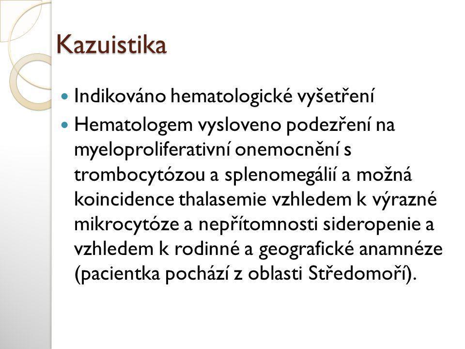 Kazuistika  Indikováno hematologické vyšetření  Hematologem vysloveno podezření na myeloproliferativní onemocnění s trombocytózou a splenomegálií a možná koincidence thalasemie vzhledem k výrazné mikrocytóze a nepřítomnosti sideropenie a vzhledem k rodinné a geografické anamnéze (pacientka pochází z oblasti Středomoří).