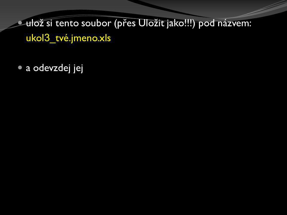  ulož si tento soubor (přes Uložit jako!!!) pod názvem: ukol 3 _tvé.jmeno.xls  a odevzdej jej