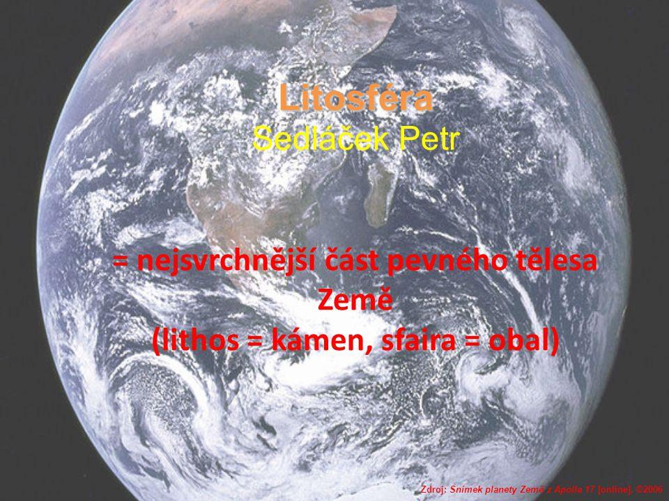 Litosféra Litosféra Sedláček Petr = nejsvrchnější část pevného tělesa Země (lithos = kámen, sfaira = obal) Zdroj: Snímek planety Země z Apolla 17 [onl