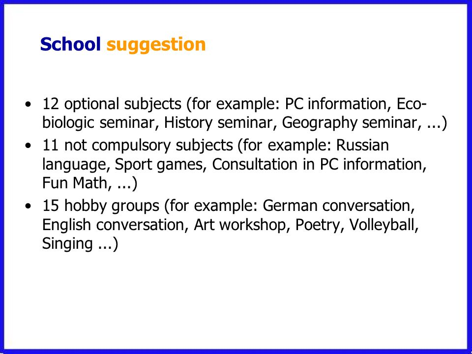 School suggestion •12 optional subjects (for example: PC information, Eco- biologic seminar, History seminar, Geography seminar,...) •11 not compulsory subjects (for example: Russian language, Sport games, Consultation in PC information, Fun Math,...) •15 hobby groups (for example: German conversation, English conversation, Art workshop, Poetry, Volleyball, Singing...)